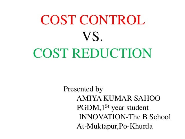 COST CONTROL      VS.COST REDUCTION   Presented by       AMIYA KUMAR SAHOO       PGDM,1St year student        INNOVATION-T...