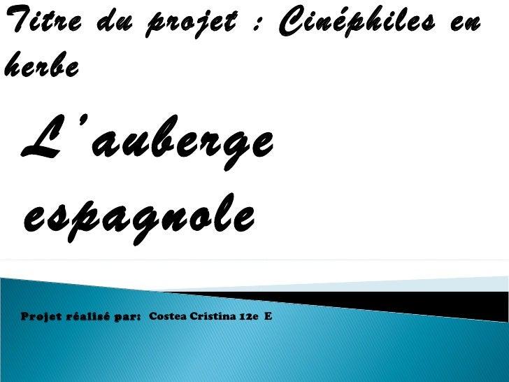 Titre du projet:   Cinéphiles en herbe Projet réalisé par:  Costea Cristina  12e  E L'auberge espagnole