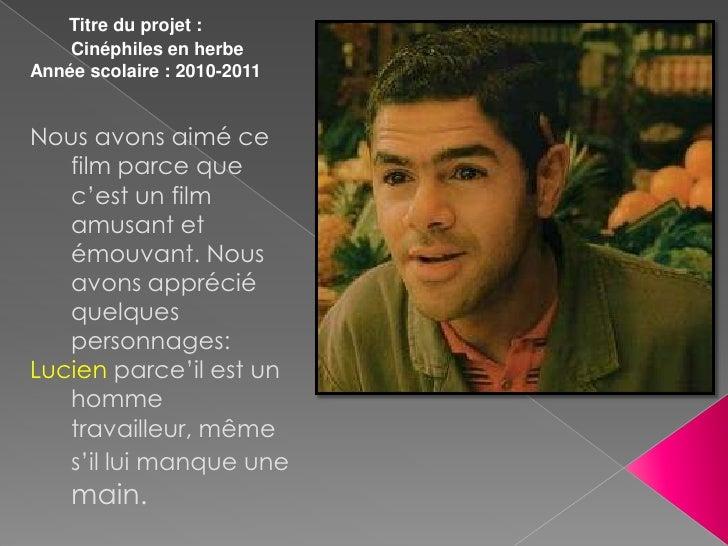 Titre du projet :    Cinéphiles en herbeAnnée scolaire : 2010-2011Nous avons aimé ce   film parce que   c'est un film   am...