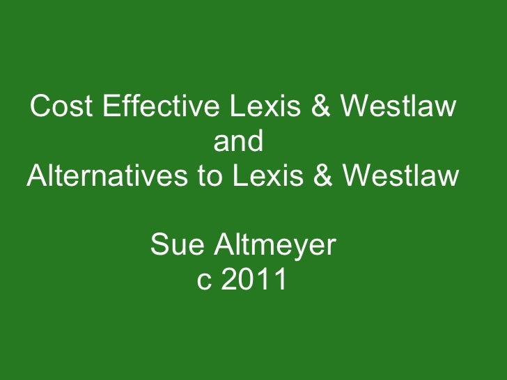 Cost Effective Lexis & Westlaw and  Alternatives to Lexis & Westlaw Sue Altmeyer c 2011