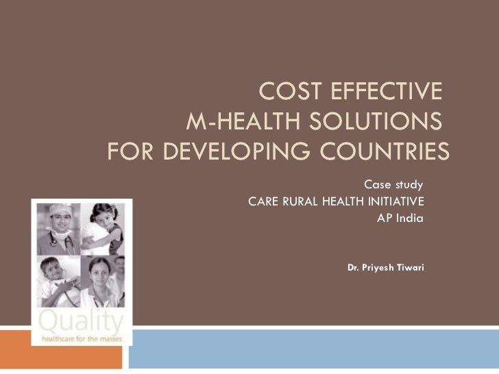 COST EFFECTIVE  M-HEALTH SOLUTIONS  FOR DEVELOPING COUNTRIES Case study CARE RURAL HEALTH INITIATIVE AP India Dr. Priyesh ...