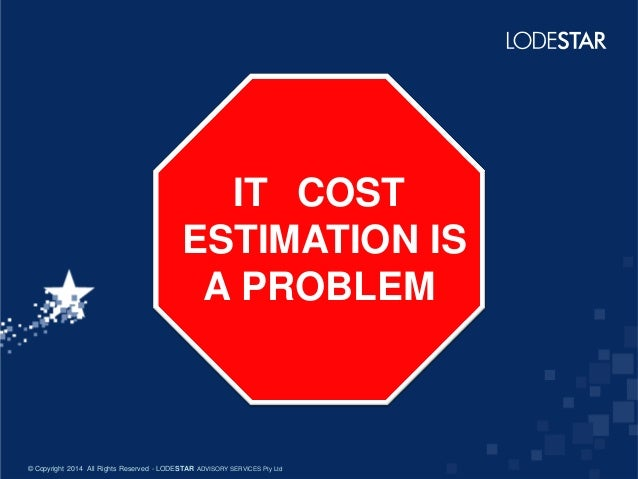 IT COST ESTIMATION IS A PROBLEM  © Copyright 2014 All Rights Reserved - LODESTAR ADVISORY SERVICES Pty Ltd