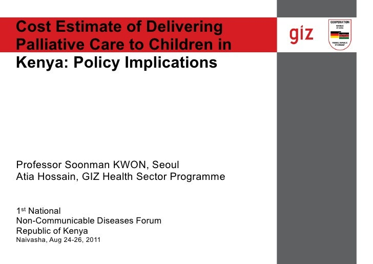 Cost Estimate of DeliveringPalliative Care to Children inKenya: Policy ImplicationsProfessor Soonman KWON, SeoulAtia Hossa...