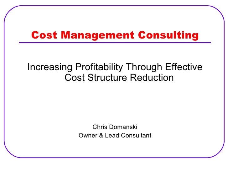 Cost Management Consulting <ul><li>Increasing Profitability Through Effective Cost Structure Reduction </li></ul><ul><li>C...