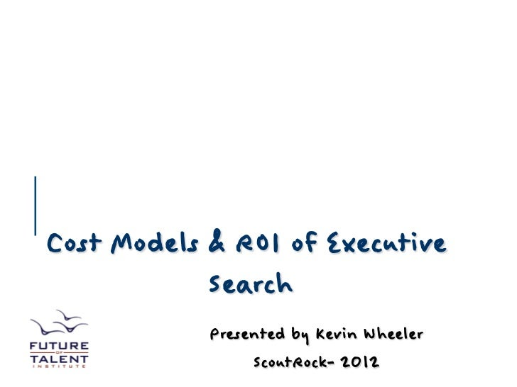 Cost Models & ROI of Executive            Search            Presented by Kevin Wheeler                 ScoutRock- 2012