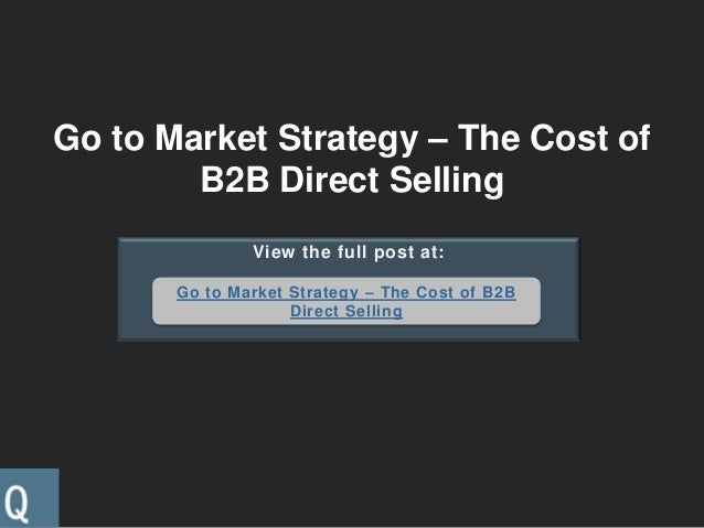 Go to Market Strategy – The Cost ofB2B Direct SellingView the full post at:Go to Market Strategy – The Cost of B2BDirect S...