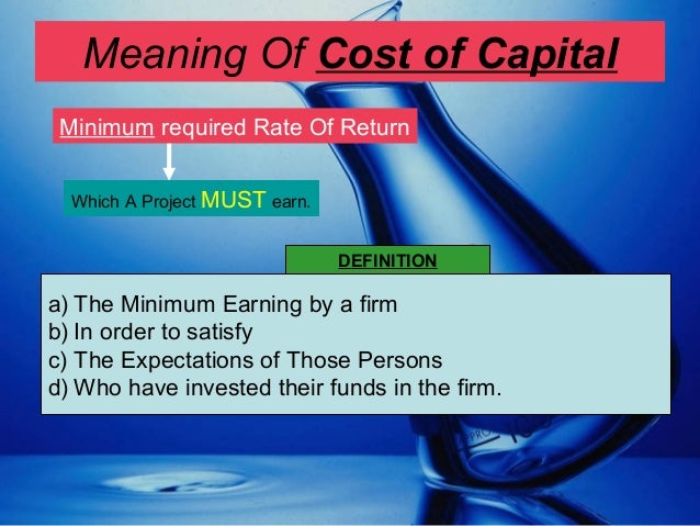 Meaning Of Cost of Capital Minimum required Rate Of Return Which A Project MUST earn. a) The Minimum Earning by a firm b) ...