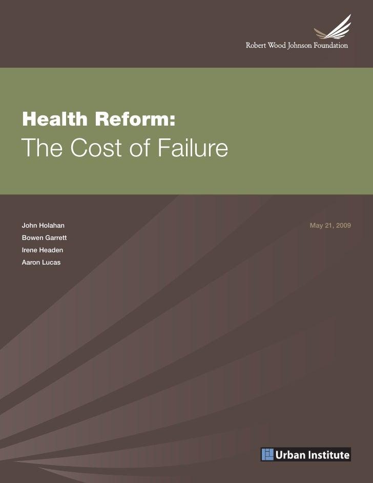 Health Reform: The Cost of Failure  John Holahan          May 21, 2009 Bowen Garrett Irene Headen Aaron Lucas