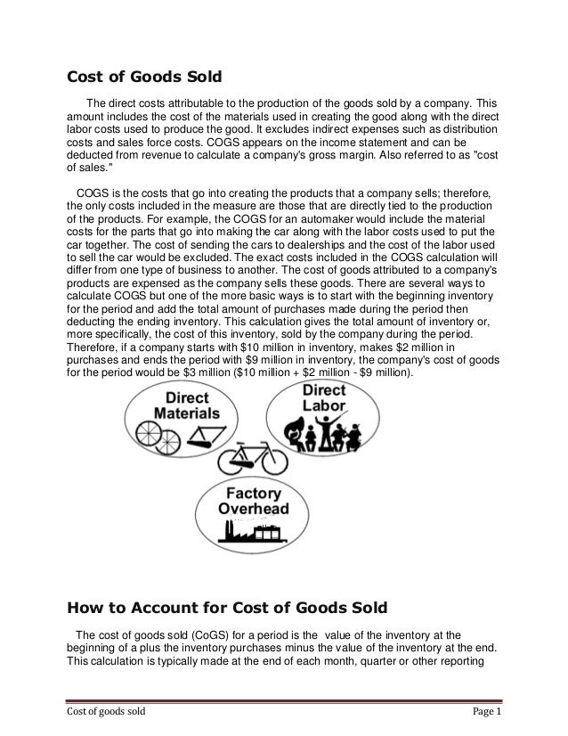 Cost of Goods Sold The direct costs attributable to the production of the goods sold by a company. This amount includes th...