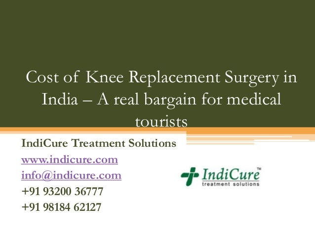 Cost of Knee Replacement Surgery in India – A real bargain for medical tourists IndiCure Treatment Solutions www.indicure....