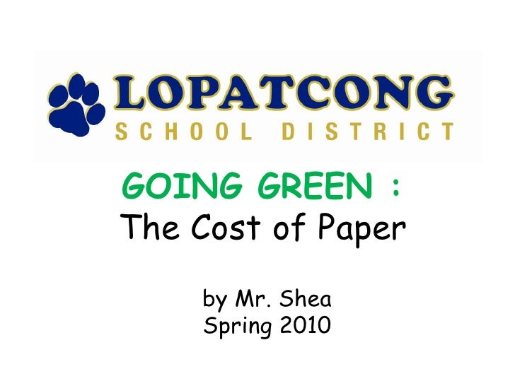 GOING GREEN :<br />The Cost of Paper<br />by Mr. Shea<br />Spring 2010<br />