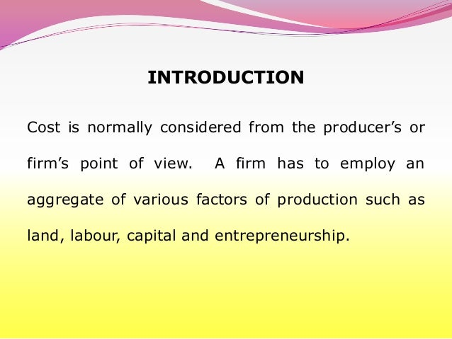INTRODUCTIONCost is normally considered from the producer's orfirm's point of view.   A firm has to employ anaggregate of ...