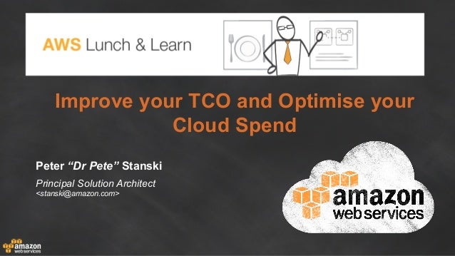 "Improve your TCO and Optimise your Cloud Spend Peter ""Dr Pete"" Stanski Principal Solution Architect <stanski@amazon.com>"
