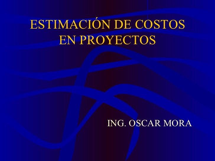 ESTIMACIÓN DE COSTOS EN PROYECTOS <ul><li>ING. OSCAR MORA </li></ul>