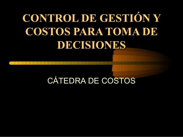 CONTROL DE GESTIÓN YCONTROL DE GESTIÓN Y COSTOS PARA TOMA DECOSTOS PARA TOMA DE DECISIONESDECISIONES CÁTEDRA DE COSTOS