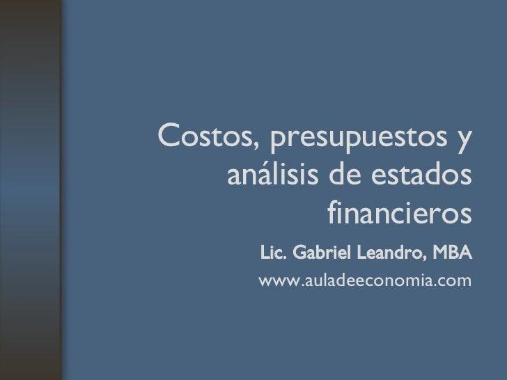 Costos, presupuestos y análisis de estados financieros Lic. Gabriel Leandro, MBA www.auladeeconomia.com