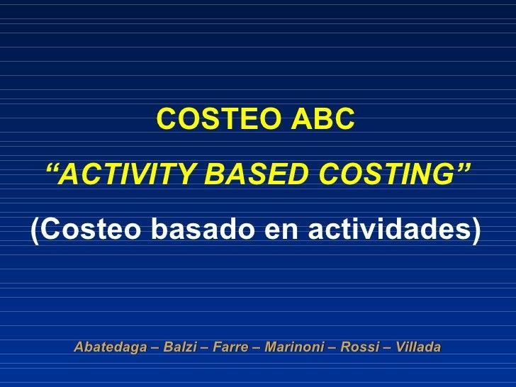 """COSTEO ABC """" ACTIVITY BASED COSTING"""" (Costeo basado en actividades) Abatedaga – Balzi – Farre – Marinoni – Rossi – Villada"""