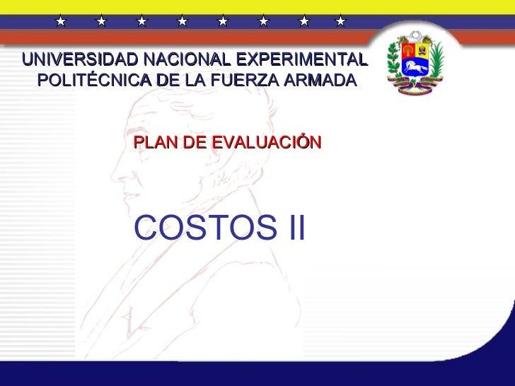 UNIVERSIDAD NACIONAL EXPERIMENTAL  POLITÉCNICA DE LA FUERZA ARMADA PLAN DE EVALUACIÓN COSTOS II