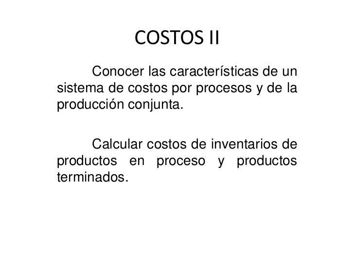 COSTOS II      Conocer las características de unsistema de costos por procesos y de laproducción conjunta.      Calcular c...