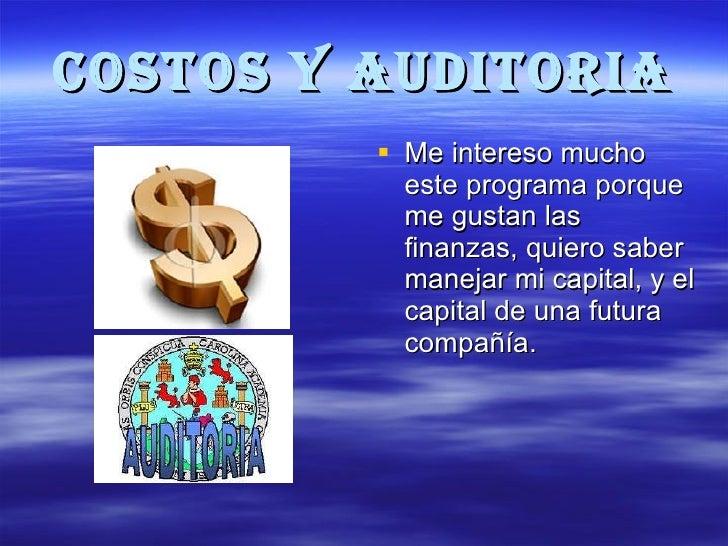 COSTOS Y AUDITORIA <ul><li>Me intereso mucho este programa porque me gustan las finanzas, quiero saber manejar mi capital,...