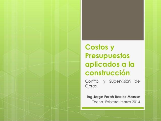 Costos y Presupuestos aplicados a la construcción Control y Supervisión de Obras. Ing Jorge Farah Berrios Manzur Tacna, Fe...