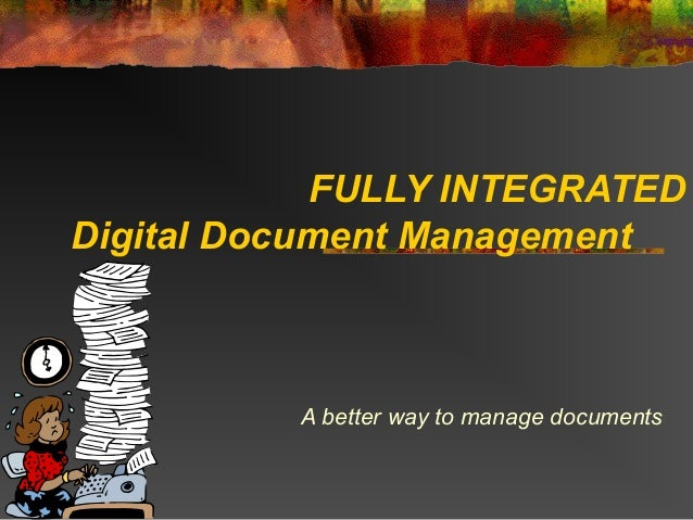FULLY INTEGRATEDDigital Document Management          A better way to manage documents