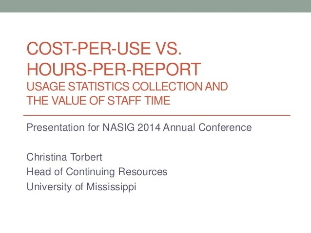 COST-PER-USE VS. HOURS-PER-REPORT USAGE STATISTICS COLLECTIONAND THE VALUE OF STAFF TIME Presentation for NASIG 2014 Annua...