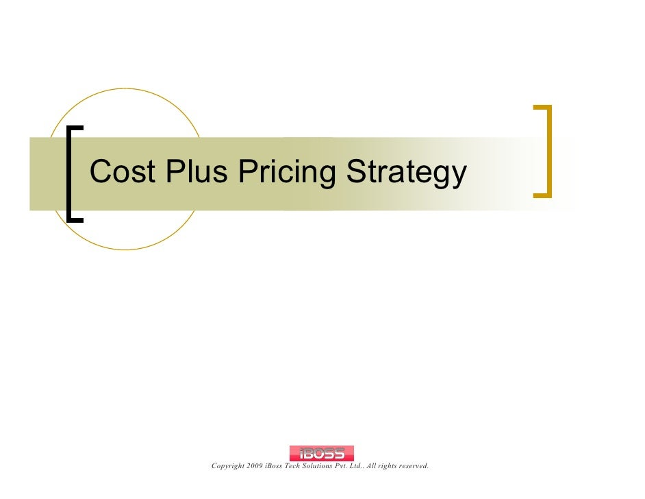 Cost Plus Pricing Strategy             Copyright 2009 iBoss Tech Solutions Pvt. Ltd.. All rights reserved.