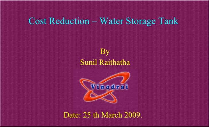 Cost Reduction – Water Storage Tank By Sunil Raithatha Date: 25 th March 2009.