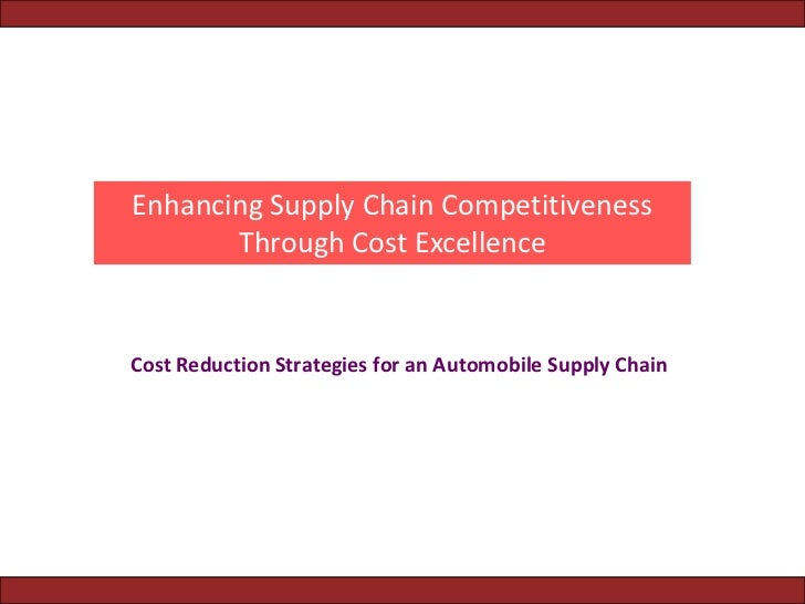 Enhancing Supply Chain Competitiveness       Through Cost ExcellenceCost Reduction Strategies for an Automobile Supply Chain