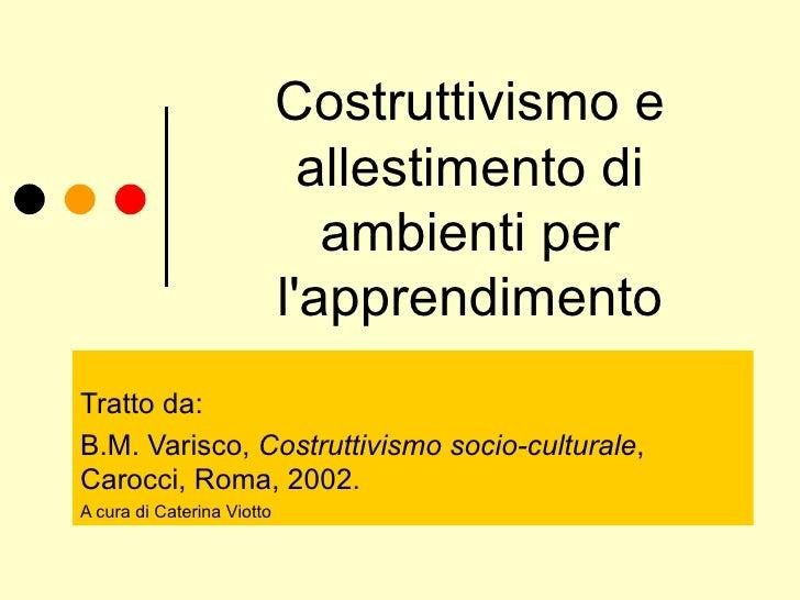 Costruttivismo e allestimento di ambienti per l'apprendimento Tratto da: B.M. Varisco,  Costruttivismo socio-culturale ,  ...