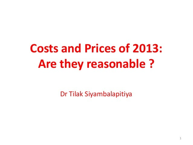 1 Costs and Prices of 2013: Are they reasonable ? Dr Tilak Siyambalapitiya