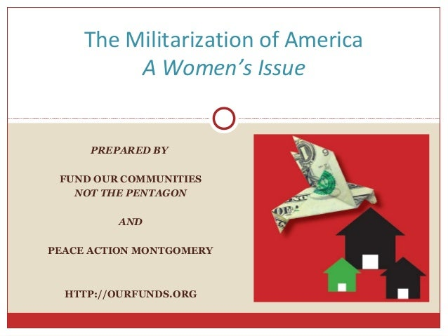 The Militarization of America          A Women's Issue     PREPARED BY FUND OUR COMMUNITIES   NOT THE PENTAGON         AND...