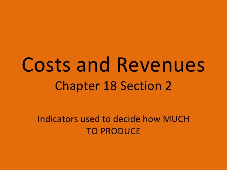 Costs and Revenues Chapter 18 Section 2 Indicators used to decide how MUCH TO PRODUCE