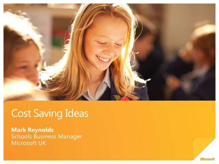 Cost Saving Ideas<br />Mark Reynolds<br />Schools Business Manager<br />Microsoft UK<br />