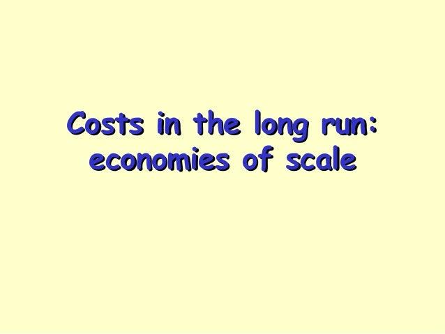 Costs in the long run:Costs in the long run: economies of scaleeconomies of scale