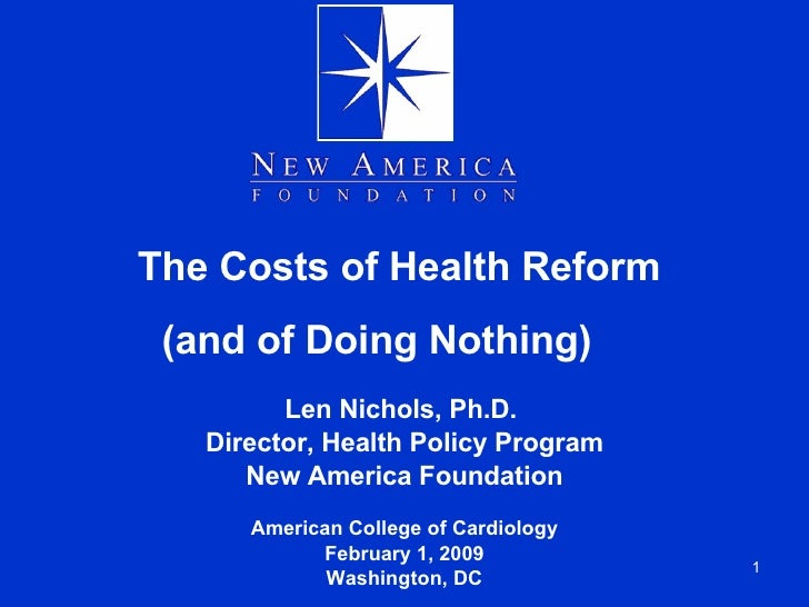 The Costs of Health Reform  (and of Doing Nothing)  Len Nichols, Ph.D.  Director, Health Policy Program New America Founda...