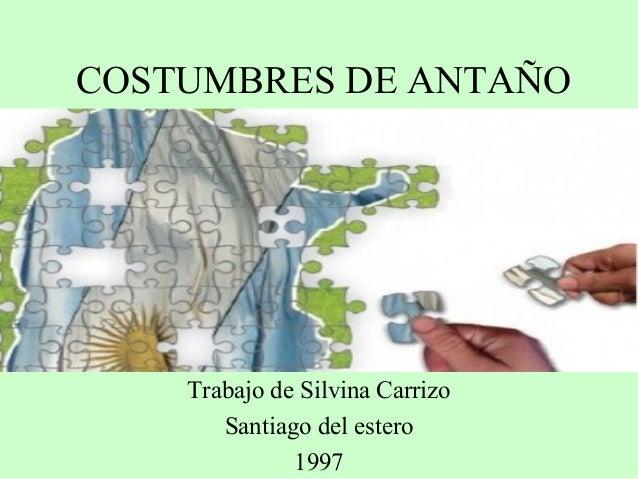 COSTUMBRES DE ANTAÑO Trabajo de Silvina Carrizo Santiago del estero 1997