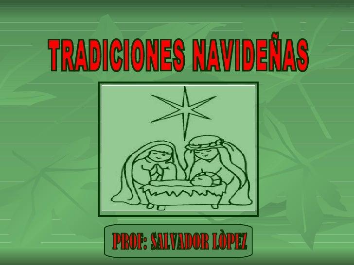 TRADICIONES NAVIDEÑAS PROF: SALVADOR LÒPEZ