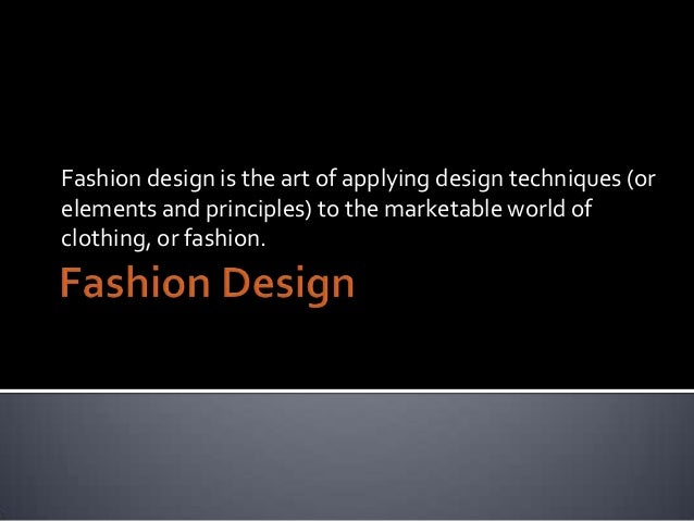 Fashion design is the art of applying design techniques (or elements and principles) to the marketable world of clothing, ...