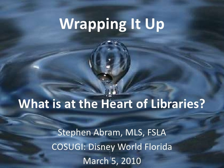 Wrapping It UpWhat is at the Heart of Libraries?<br />Stephen Abram, MLS, FSLA<br />COSUGI: Disney World Florida<br />Marc...