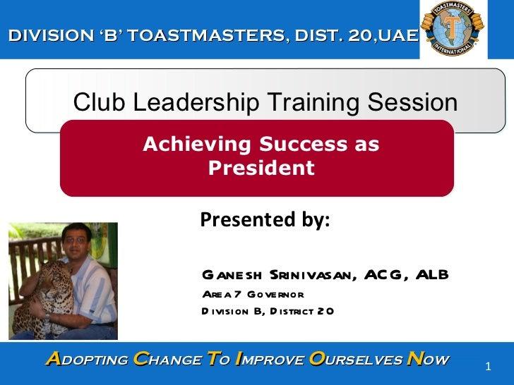 Club Leadership Training Session Achieving Success as President Presented by:  Ganesh Srinivasan, ACG, ALB Area 7 Governor...