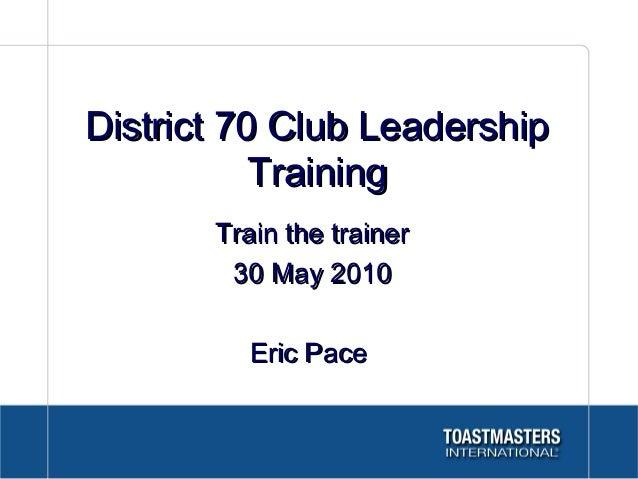 District 70 Club LeadershipDistrict 70 Club Leadership TrainingTraining Train the trainerTrain the trainer 30 May 201030 M...