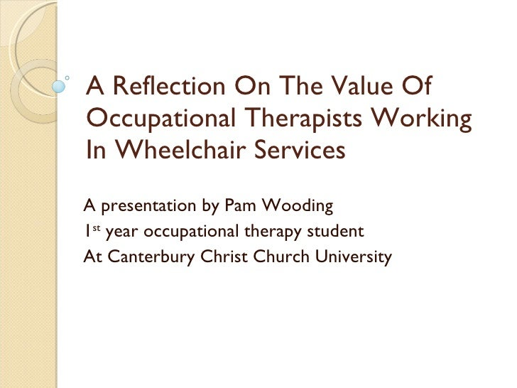 A Reflection On The Value Of Occupational Therapists Working In Wheelchair Services A presentation by Pam Wooding 1 st  ye...