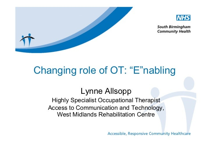"Changing role of OT: ""E""nabling              Lynne Allsopp    Highly Specialist Occupational Therapist   Access to Communi..."