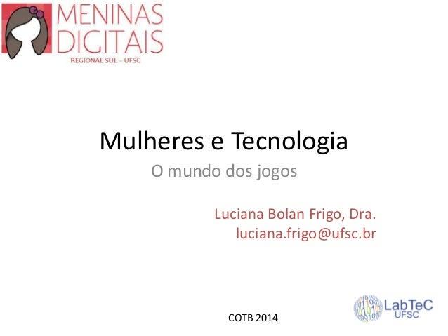 Mulheres e Tecnologia O mundo dos jogos Luciana Bolan Frigo, Dra. luciana.frigo@ufsc.br COTB 2014