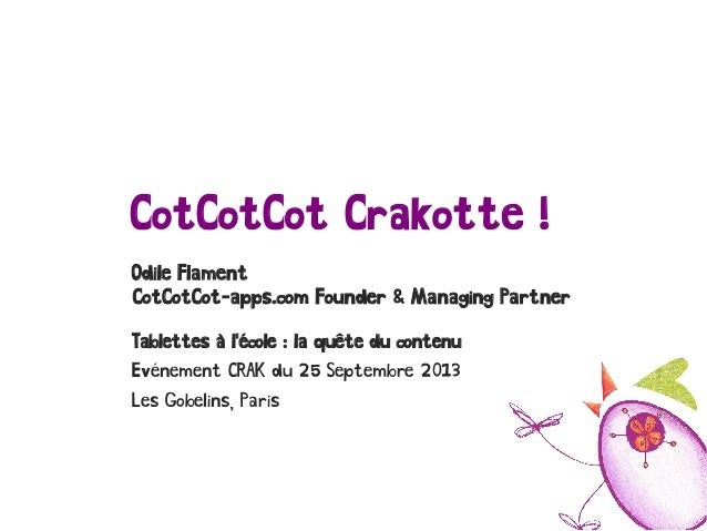 CotCotCot Crakotte ! Odile Flament CotCotCot-apps.com Founder & Managing Partner Tablettes à l'école : la quête du contenu...