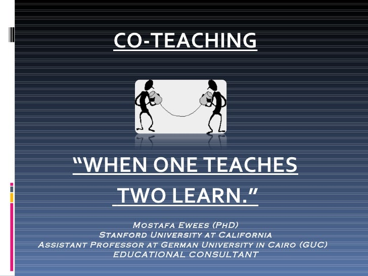 "<ul><li>CO-TEACHING </li></ul><ul><li>"" WHEN ONE TEACHES </li></ul><ul><li>TWO LEARN."" </li></ul>Mostafa Ewees (PhD) Stanf..."