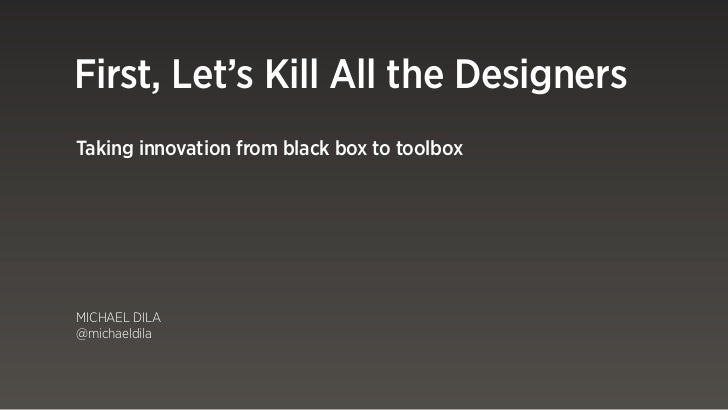 First, Let's Kill All the DesignersTaking innovation from black box to toolboxMICHAEL DILA@michaeldila