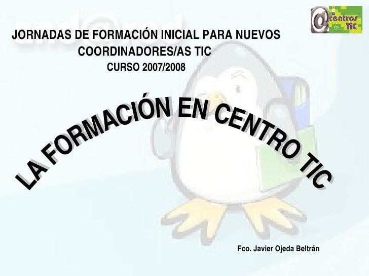 JORNADASDEFORMACIÓNINICIALPARANUEVOS          COORDINADORES/ASTIC               CURSO2007/2008                 I ...